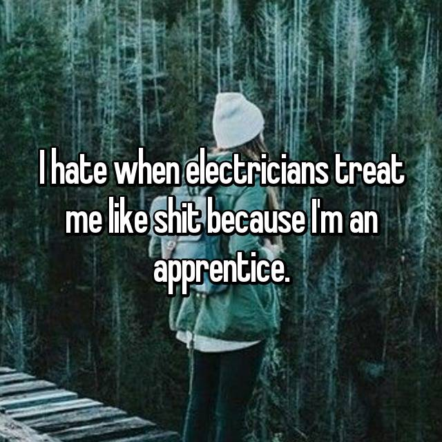 I hate when electricians treat me like shit because I'm an apprentice.