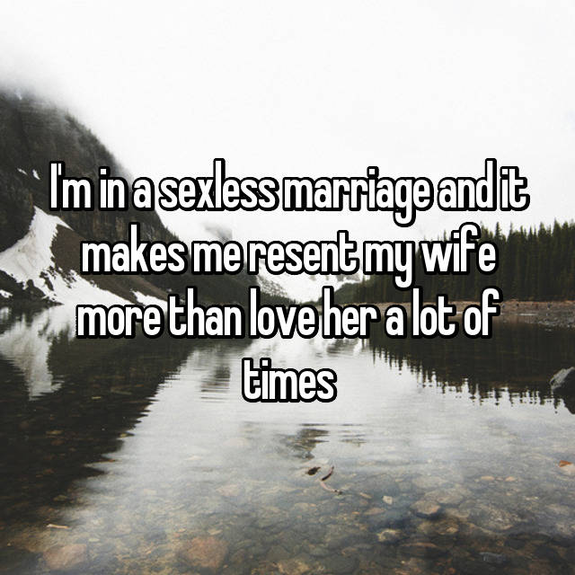 I'm in a sexless marriage and it makes me resent my wife more than love her a lot of times