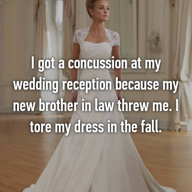 I got a concussion at my wedding reception because my new brother in law threw me. I tore my dress in the fall.