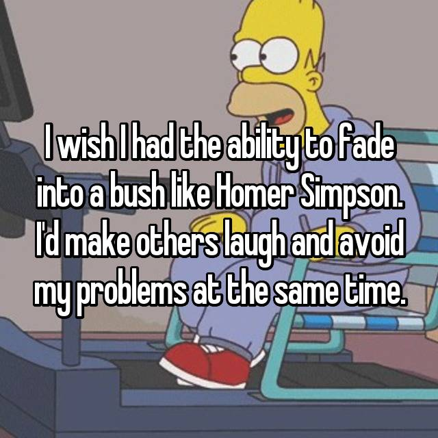 I wish I had the ability to fade into a bush like Homer Simpson. I'd make others laugh and avoid my problems at the same time.