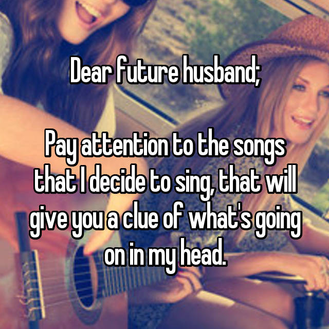 Dear future husband;  Pay attention to the songs that I decide to sing, that will give you a clue of what's going on in my head.