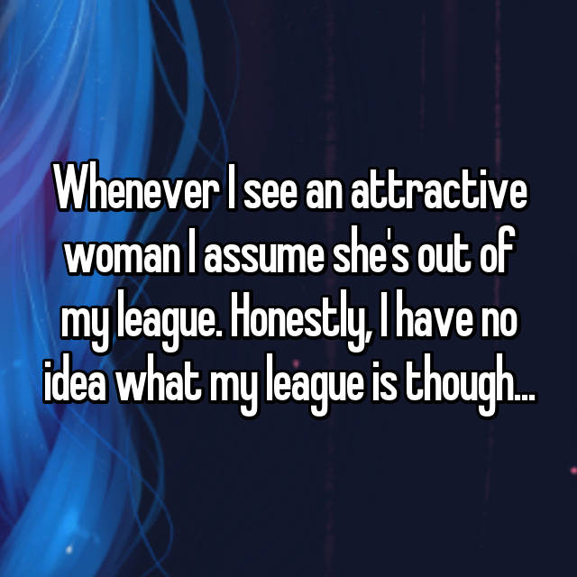 Whenever I see an attractive woman I assume she's out of my league. Honestly, I have no idea what my league is though...