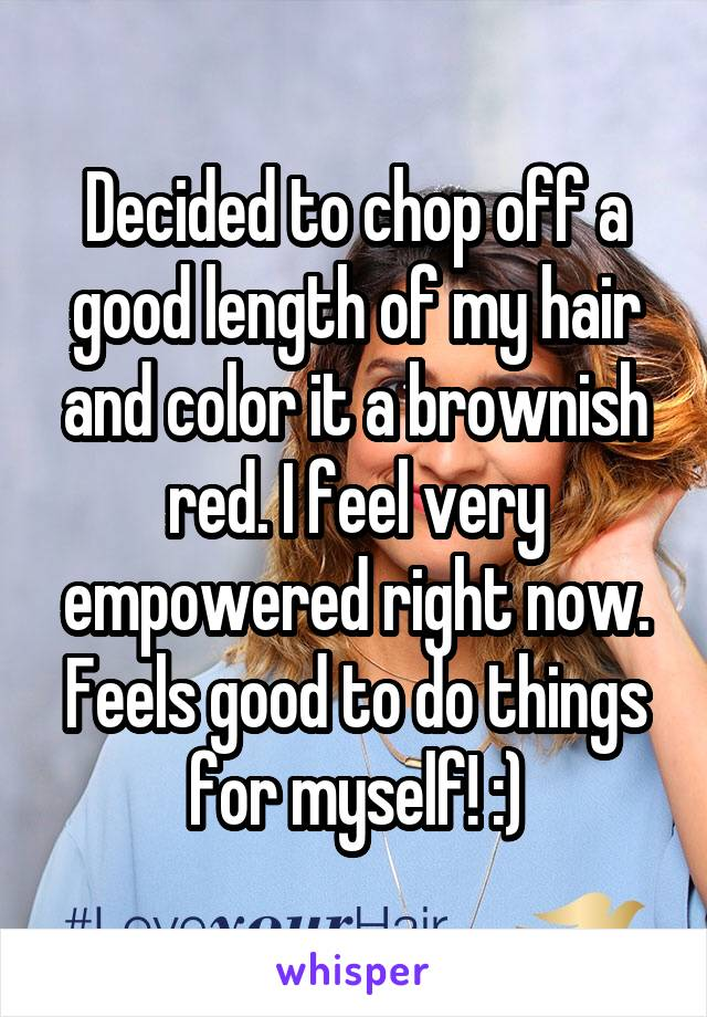 Decided to chop off a good length of my hair and color it a brownish red. I feel very empowered right now. Feels good to do things for myself! :)