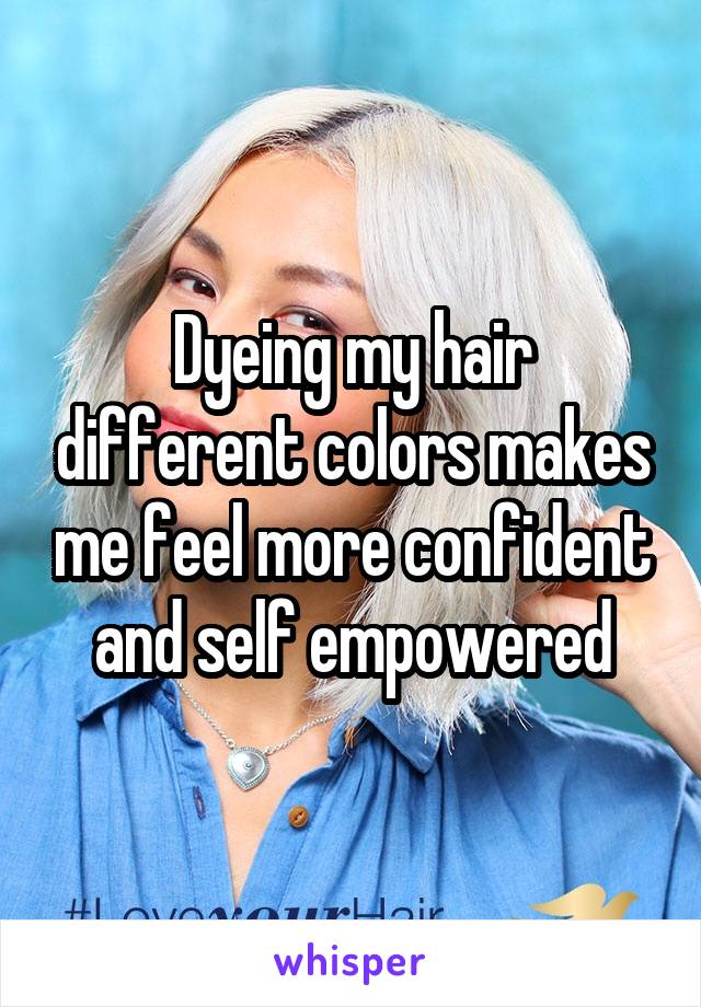 Dyeing my hair different colors makes me feel more confident and self empowered