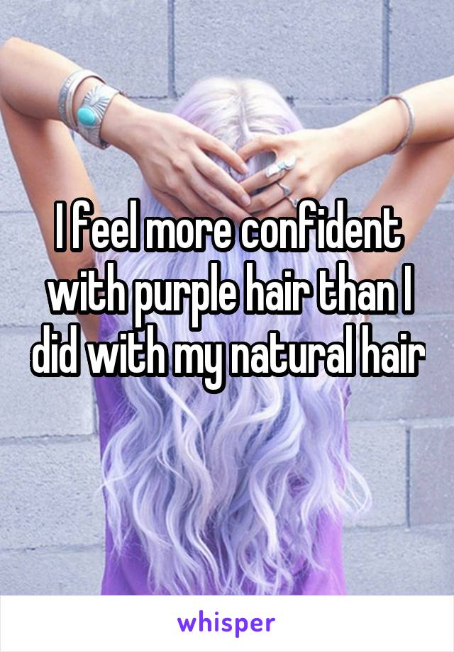 I feel more confident with purple hair than I did with my natural hair