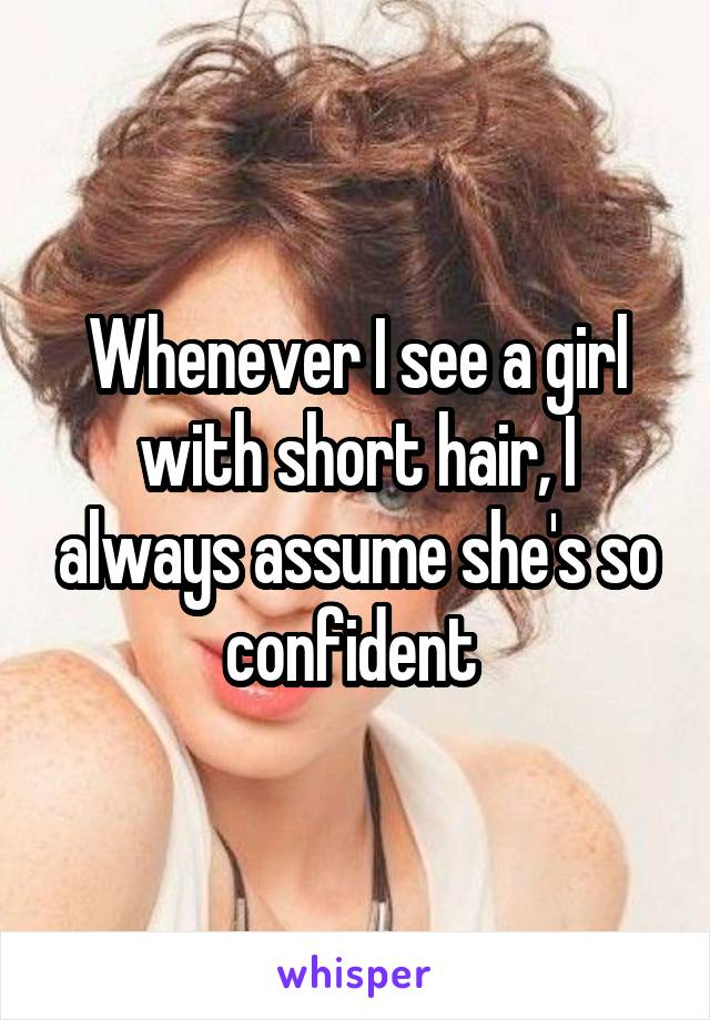 Whenever I see a girl with short hair, I always assume she's so confident