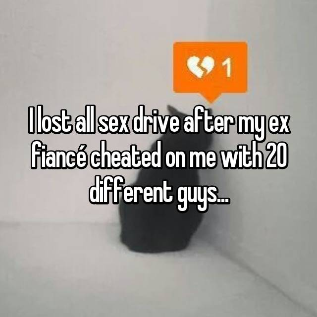 I lost all sex drive after my ex fiancé cheated on me with 20 different guys...