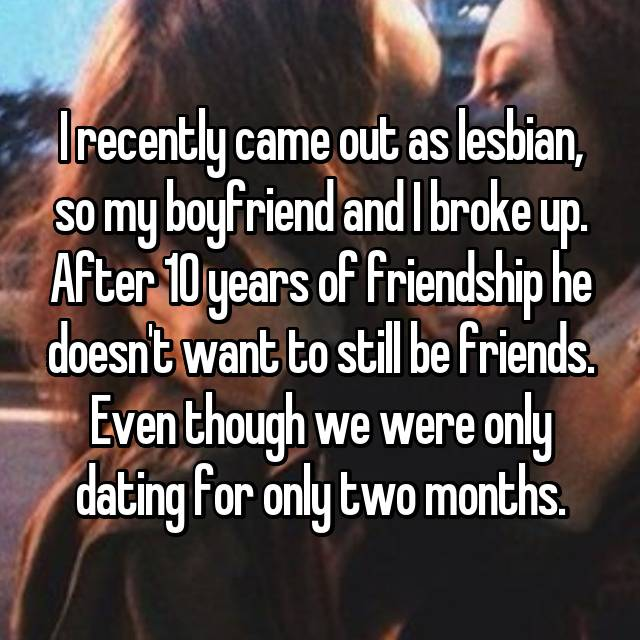 I recently came out as lesbian, so my boyfriend and I broke up. After 10 years of friendship he doesn't want to still be friends. Even though we were only dating for only two months. 😔