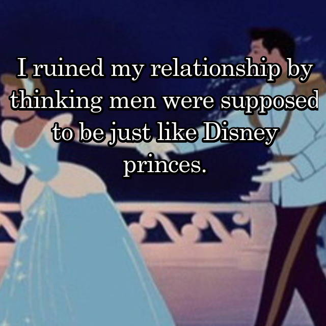 I ruined my relationship by thinking men were supposed to be just like Disney princes.