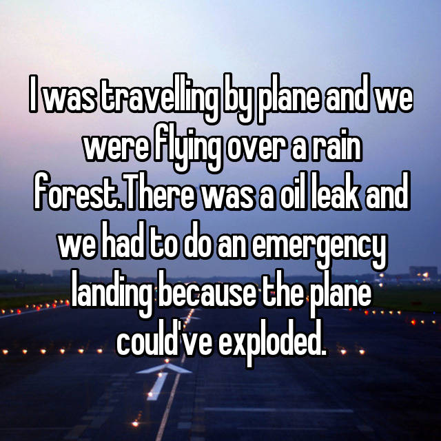 I was travelling by plane and we were flying over a rain forest.There was a oil leak and we had to do an emergency landing because the plane could've exploded.