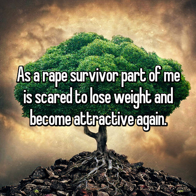 As a rape survivor part of me is scared to lose weight and become attractive again.