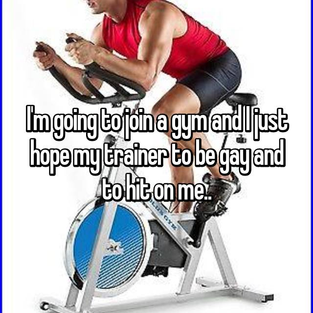 I'm going to join a gym and I just hope my trainer to be gay and to hit on me..