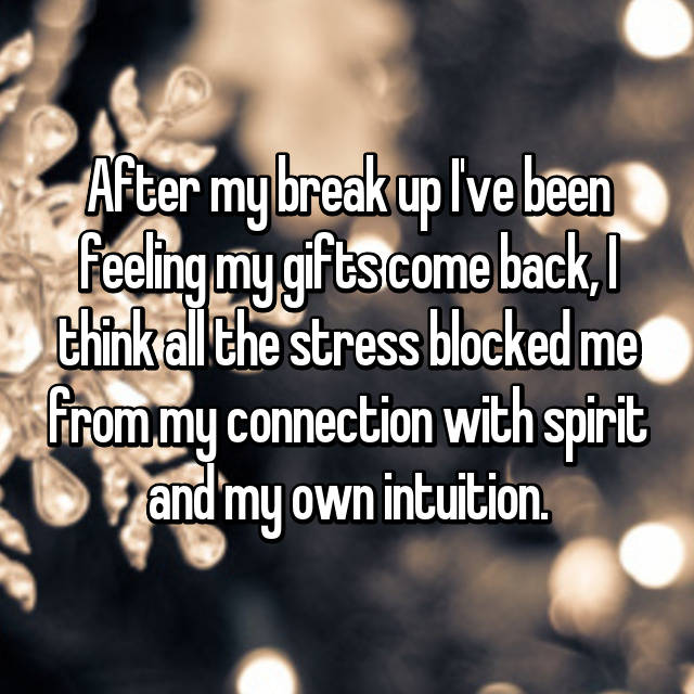 After my break up I've been feeling my gifts come back, I think all the stress blocked me from my connection with spirit and my own intuition.