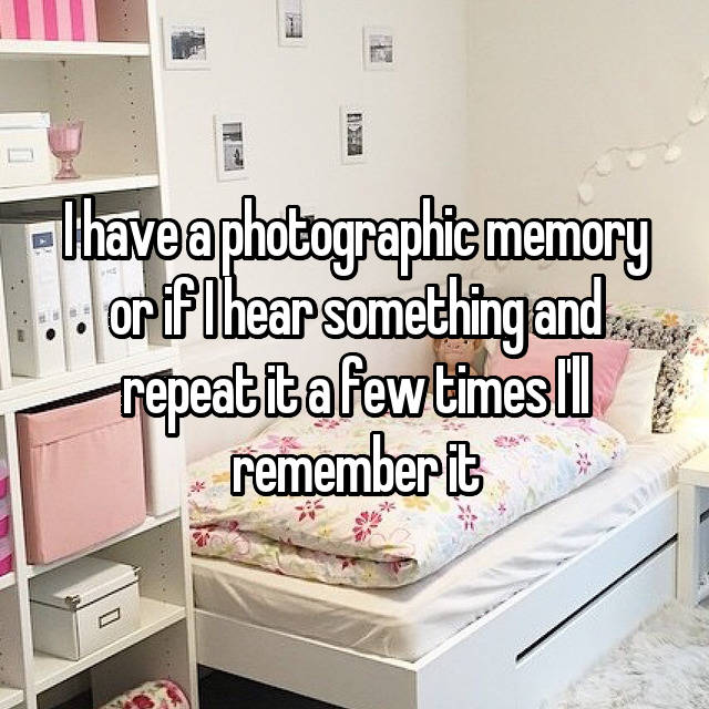 I have a photographic memory or if I hear something and repeat it a few times I'll remember it