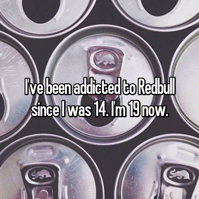 I've been addicted to Redbull since I was 14. I'm 19 now.
