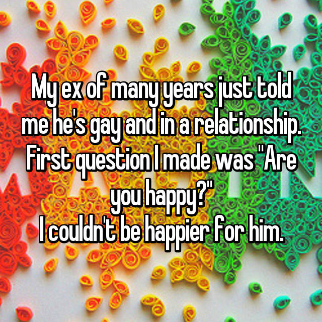 "My ex of many years just told me he's gay and in a relationship. First question I made was ""Are you happy?"" I couldn't be happier for him."