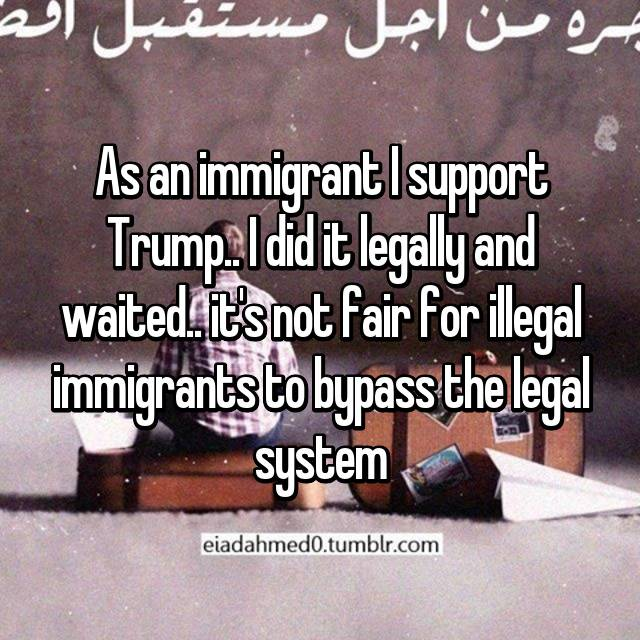 As an immigrant I support Trump.. I did it legally and waited.. it's not fair for illegal immigrants to bypass the legal system