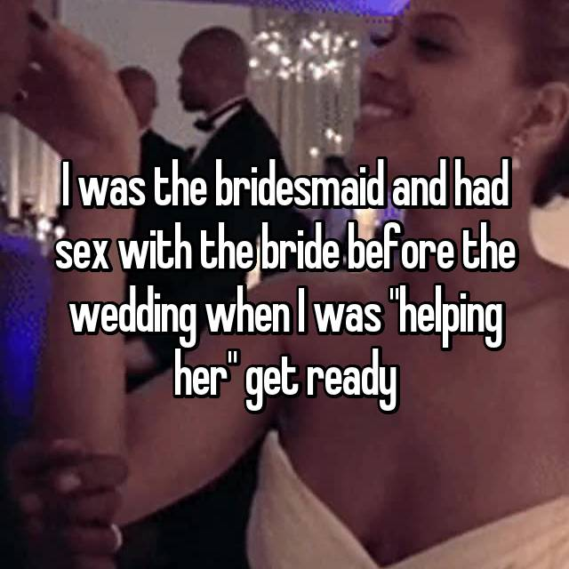 "I was the bridesmaid and had sex with the bride before the wedding when I was ""helping her"" get ready"