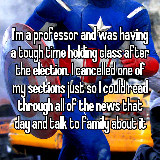 I'm a professor and was having a tough time holding class after the election. I cancelled one of my sections just so I could read through all of the news that day and talk to family about it