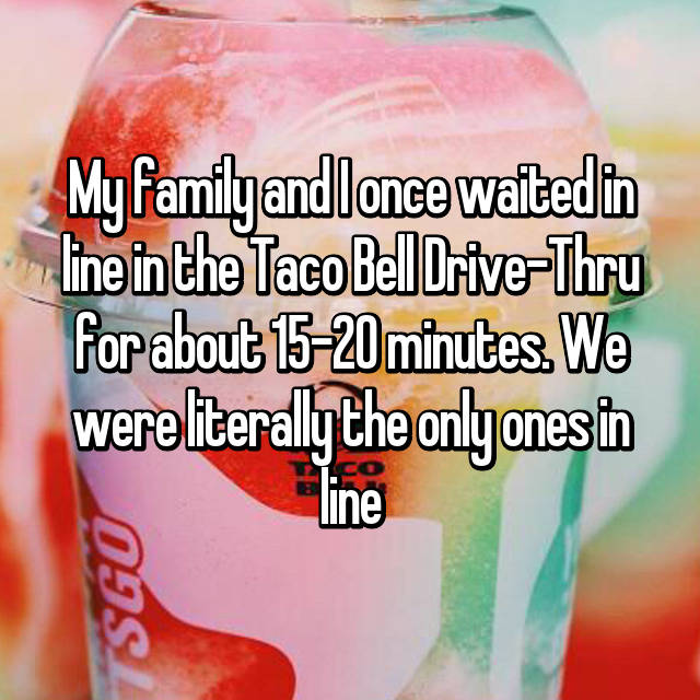 My family and I once waited in line in the Taco Bell Drive-Thru for about 15-20 minutes. We were literally the only ones in line