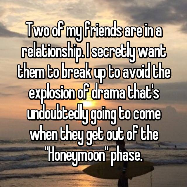 """Two of my friends are in a relationship. I secretly want them to break up to avoid the explosion of drama that's undoubtedly going to come when they get out of the """"Honeymoon"""" phase."""