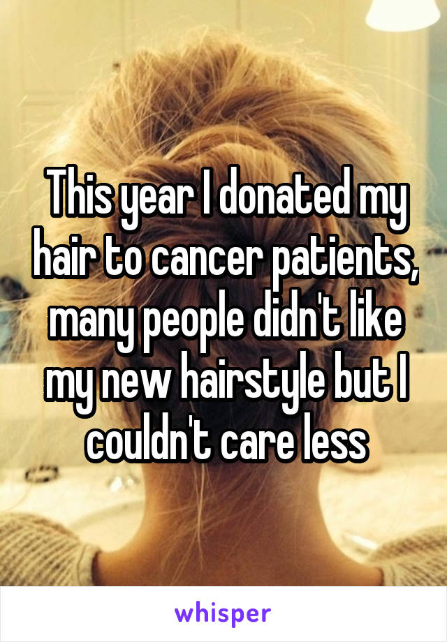 This year I donated my hair to cancer patients, many people didn't like my new hairstyle but I couldn't care less
