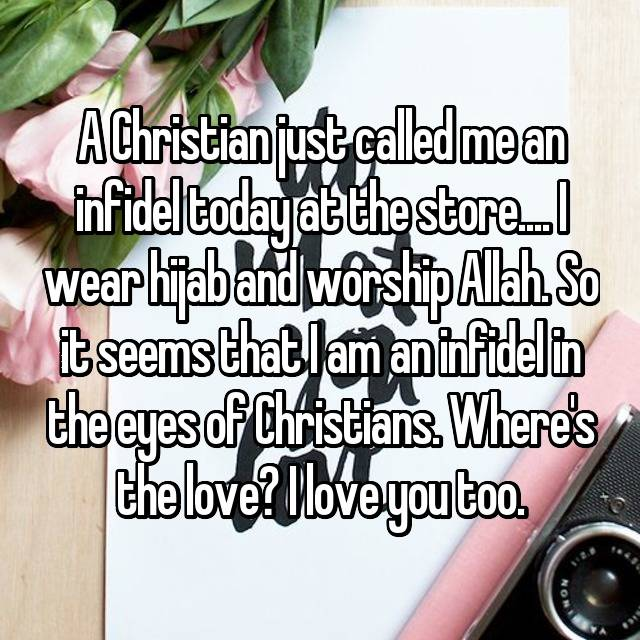 A Christian just called me an infidel today at the store.... I wear hijab and worship Allah. So it seems that I am an infidel in the eyes of Christians. Where's the love? I love you too.
