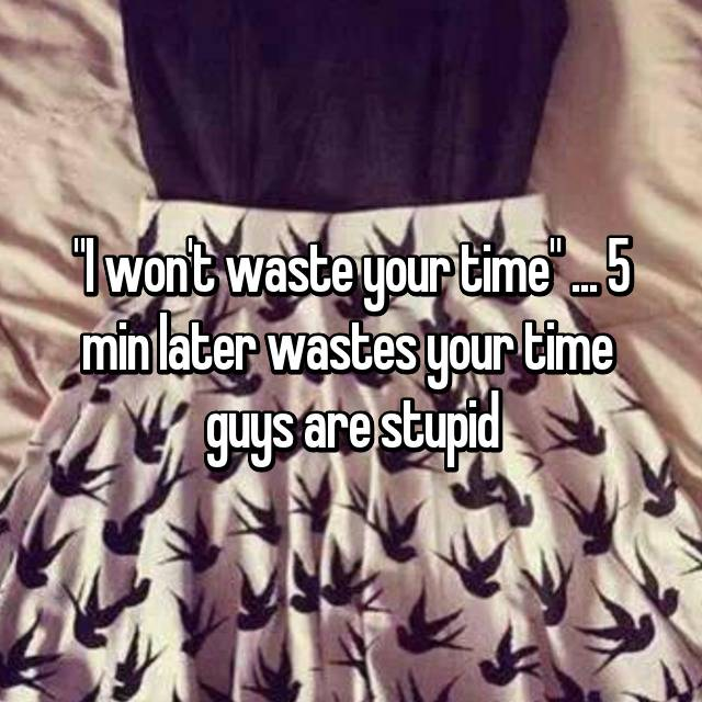 """I won't waste your time"" ... 5 min later wastes your time 😂 guys are stupid"