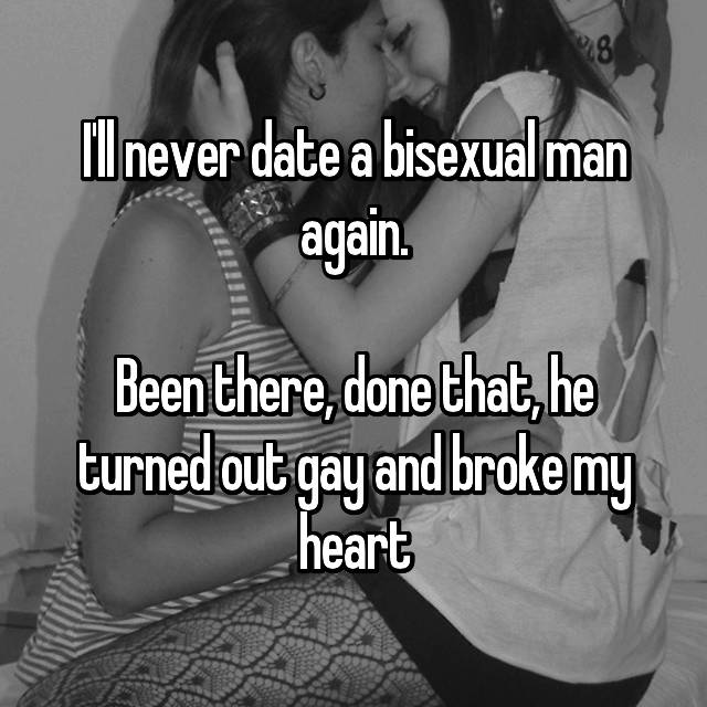 I'll never date a bisexual man again.  Been there, done that, he turned out gay and broke my heart