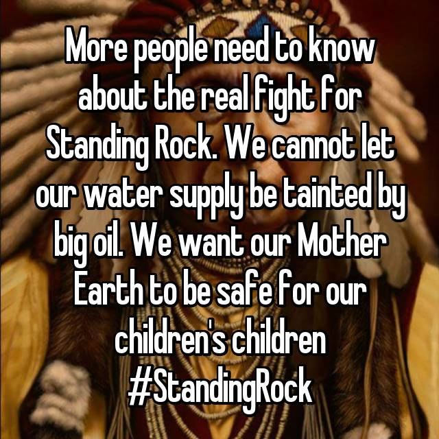 More people need to know about the real fight for Standing Rock. We cannot let our water supply be tainted by big oil. We want our Mother Earth to be safe for our children's children #StandingRock