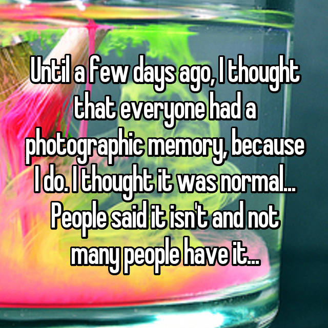 Until a few days ago, I thought that everyone had a photographic memory, because I do. I thought it was normal... People said it isn't and not many people have it...