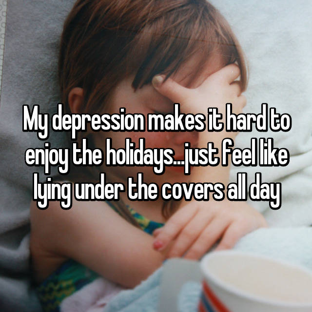 My depression makes it hard to enjoy the holidays...just feel like lying under the covers all day