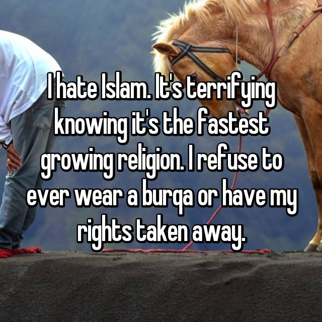 I hate Islam. It's terrifying knowing it's the fastest growing religion. I refuse to ever wear a burqa or have my rights taken away.