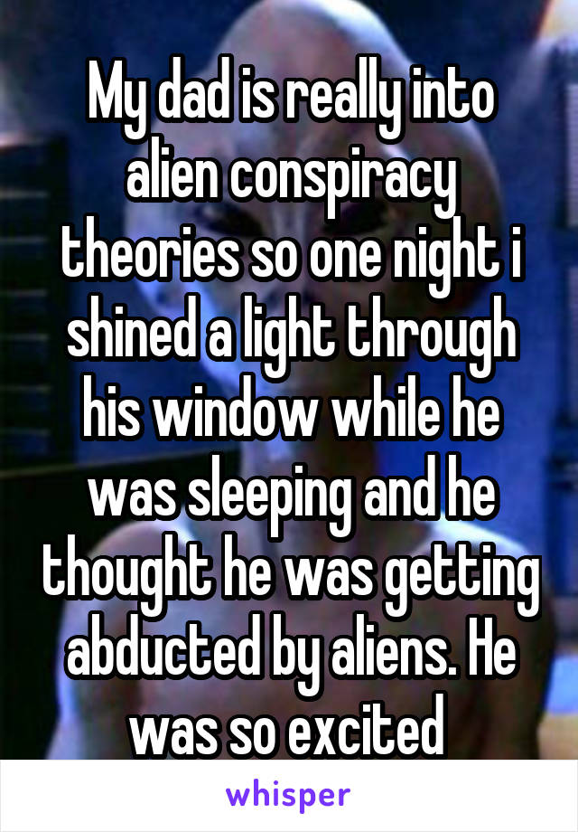 My dad is really into alien conspiracy theories so one night i shined a light through his window while he was sleeping and he thought he was getting abducted by aliens. He was so excited