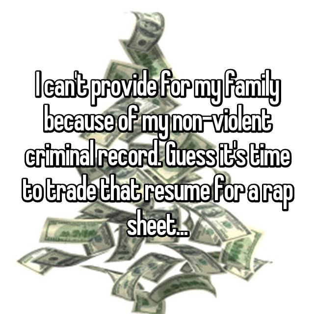 I can't provide for my family because of my non-violent criminal record. Guess it's time to trade that resume for a rap sheet...