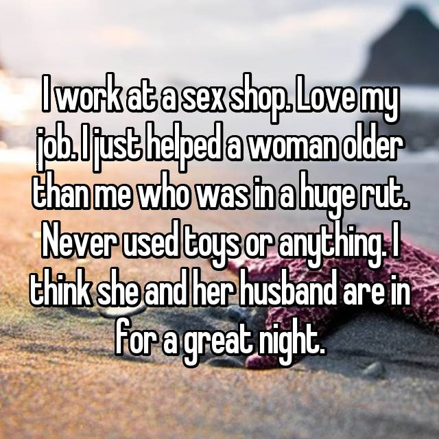 I work at a sex shop. Love my job. I just helped a woman older than me who was in a huge rut. Never used toys or anything. I think she and her husband are in for a great night.