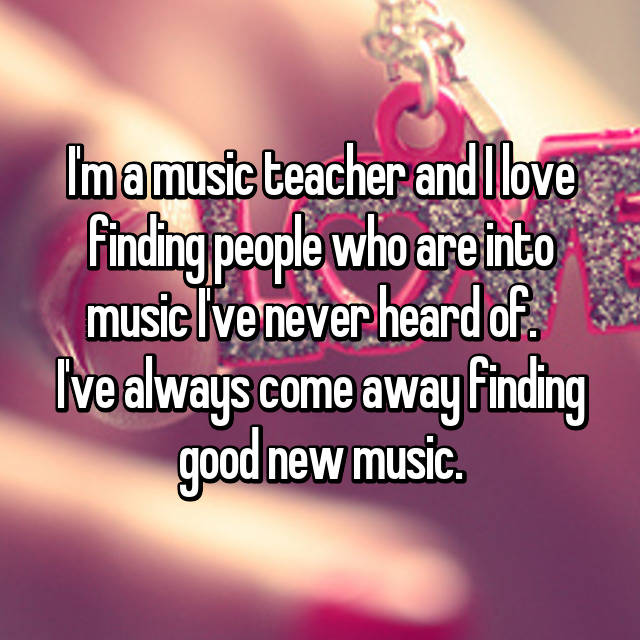 I'm a music teacher and I love finding people who are into music I've never heard of.   I've always come away finding good new music.