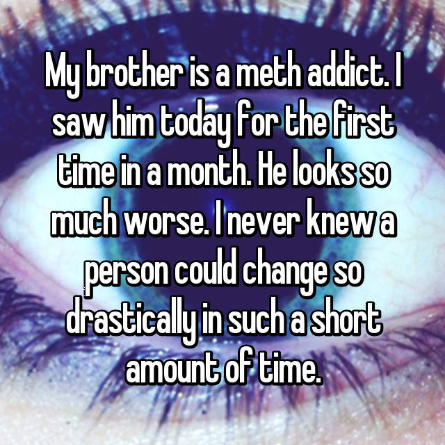My brother is a meth addict. I saw him today for the first time in a month. He looks so much worse. I never knew a person could change so drastically in such a short amount of time.