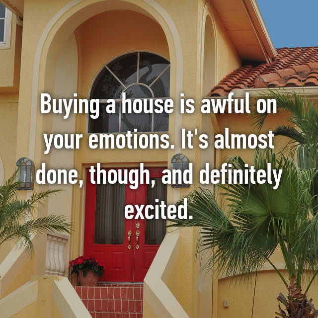 Buying a house is awful on your emotions. It's almost done, though, and definitely excited.