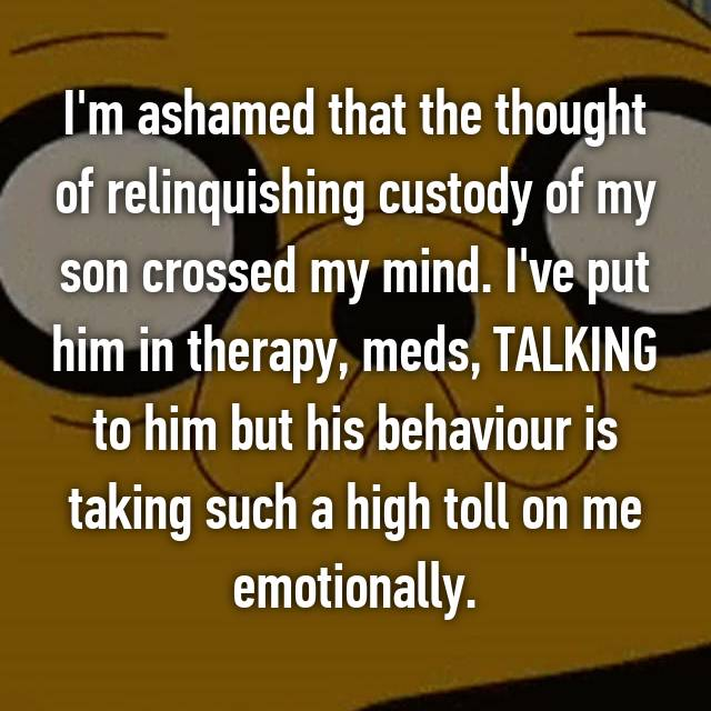 I'm ashamed that the thought of relinquishing custody of my son crossed my mind. I've put him in therapy, meds, TALKING to him but his behaviour is taking such a high toll on me emotionally.