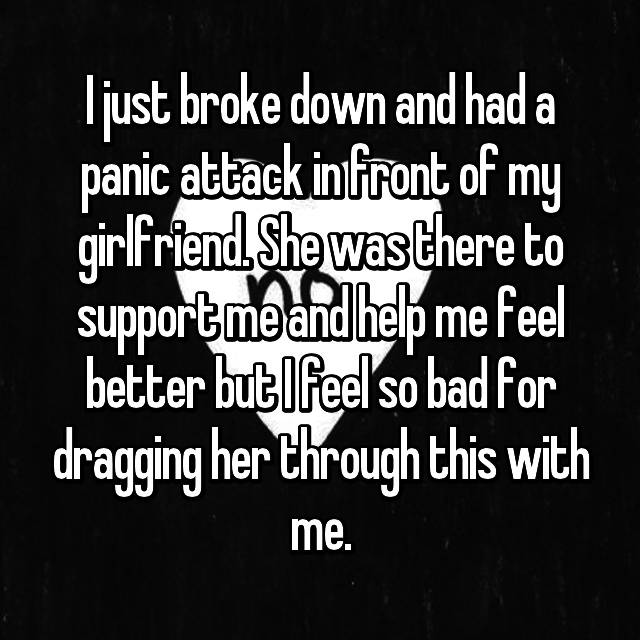 I just broke down and had a panic attack in front of my girlfriend. She was there to support me and help me feel better but I feel so bad for dragging her through this with me.