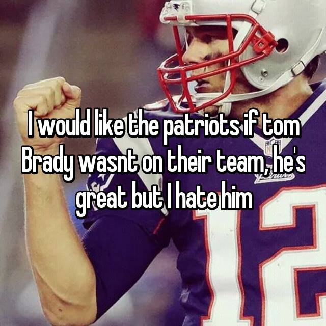 I would like the patriots if tom Brady wasnt on their team, he's great but I hate him