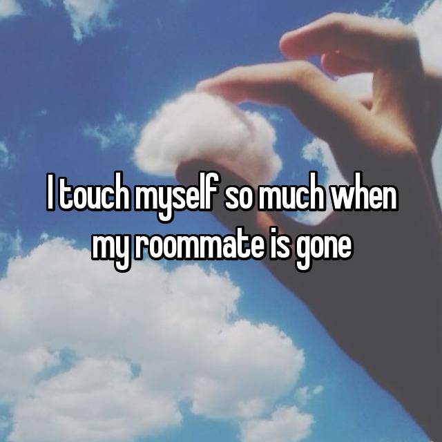 I touch myself so much when my roommate is gone