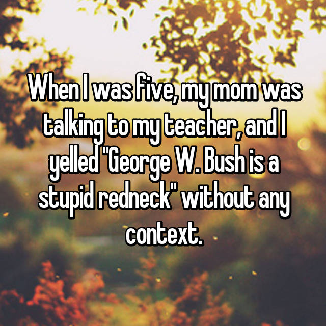 """When I was five, my mom was talking to my teacher, and I yelled """"George W. Bush is a stupid redneck"""" without any context."""