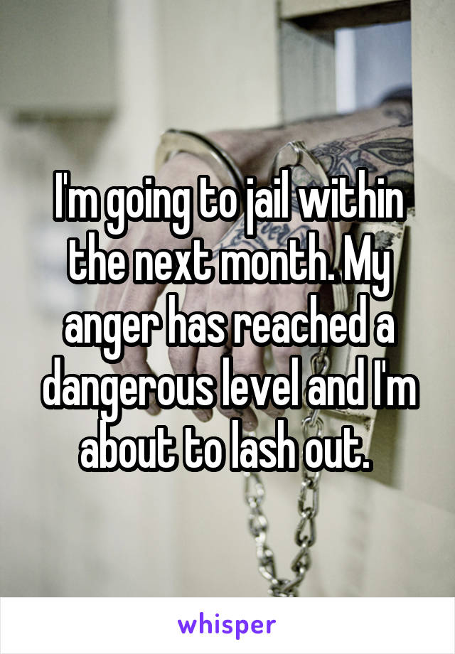 I'm going to jail within the next month. My anger has reached a dangerous level and I'm about to lash out.