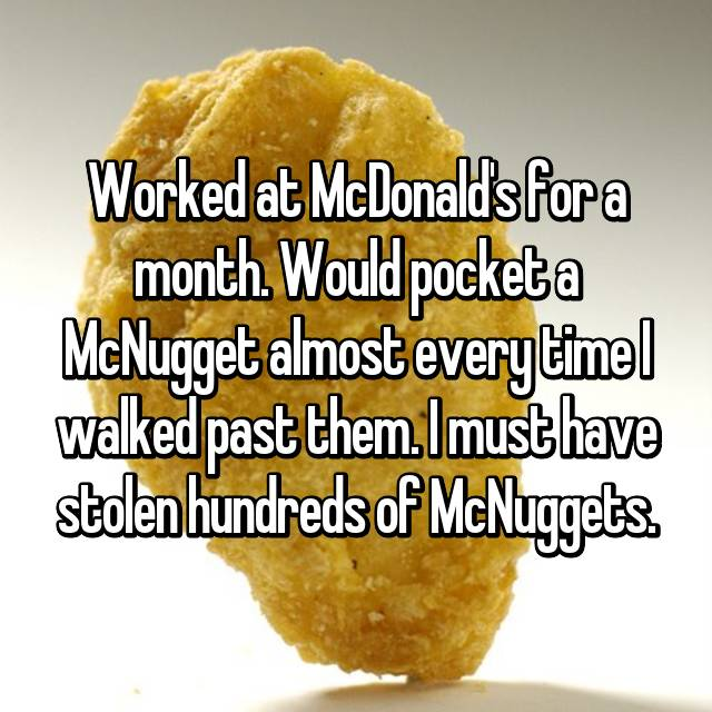 Worked at McDonald's for a month. Would pocket a McNugget almost every time I walked past them. I must have stolen hundreds of McNuggets.