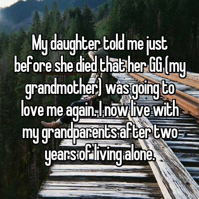 My daughter told me just before she died that her GG (my grandmother) was going to love me again. I now live with my grandparents after two years of living alone.