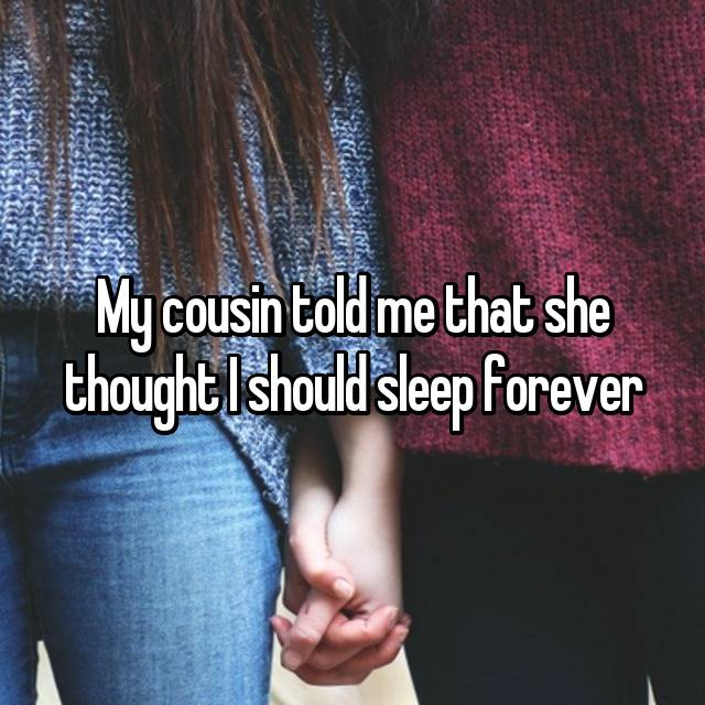 My cousin told me that she thought I should sleep forever