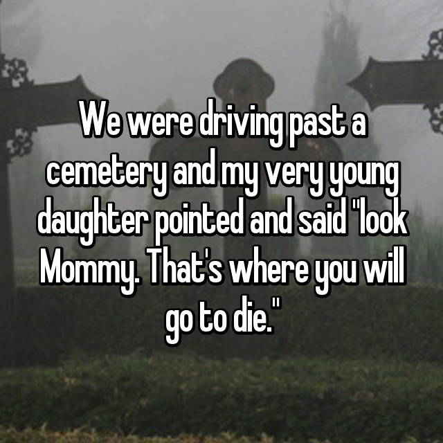 """We were driving past a cemetery and my very young daughter pointed and said """"look Mommy. That's where you will go to die."""""""