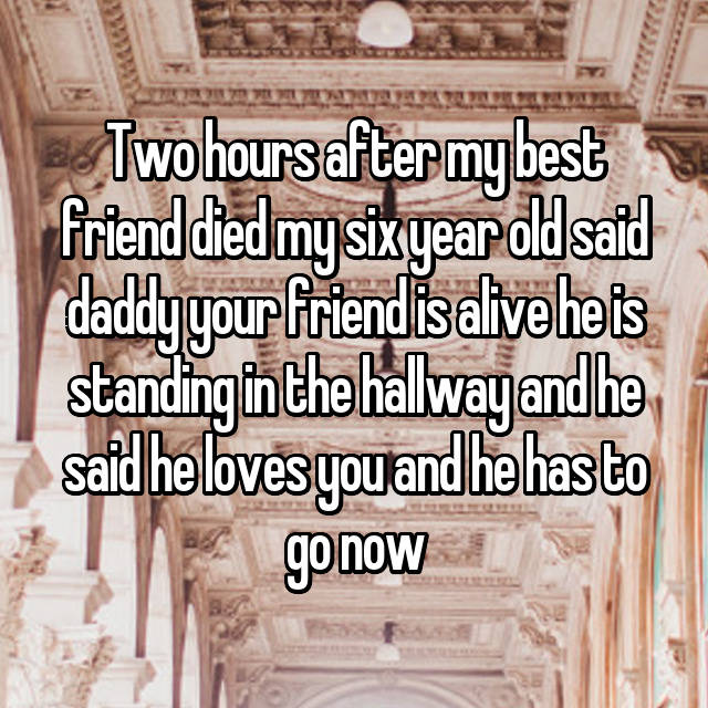 Two hours after my best friend died my six year old said daddy your friend is alive he is standing in the hallway and he said he loves you and he has to go now